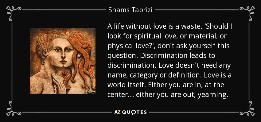 Spiritual Quotes About Love And Life Mesmerizing Shams Tabrizi Quote A Life Without Love Is A Waste'should I Look.