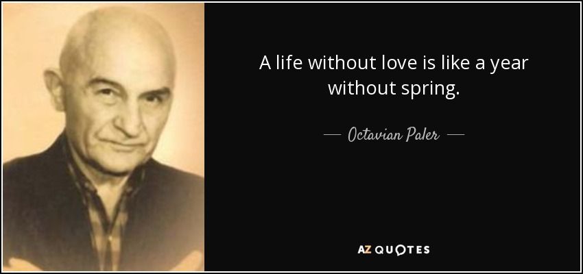 A life without love is like a year without spring. - Octavian Paler