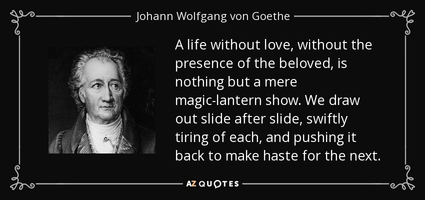 A life without love, without the presence of the beloved, is nothing but a mere magic-lantern show. We draw out slide after slide, swiftly tiring of each, and pushing it back to make haste for the next. - Johann Wolfgang von Goethe