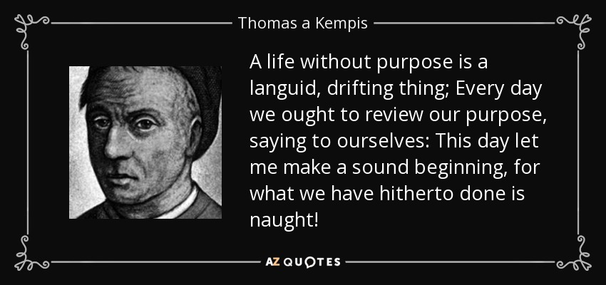 A life without purpose is a languid, drifting thing; Every day we ought to review our purpose, saying to ourselves: This day let me make a sound beginning, for what we have hitherto done is naught! - Thomas a Kempis