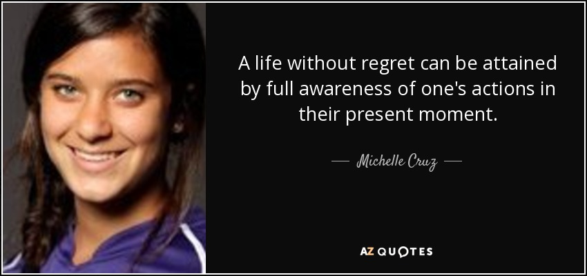 A life without regret can be attained by full awareness of one's actions in their present moment. - Michelle Cruz