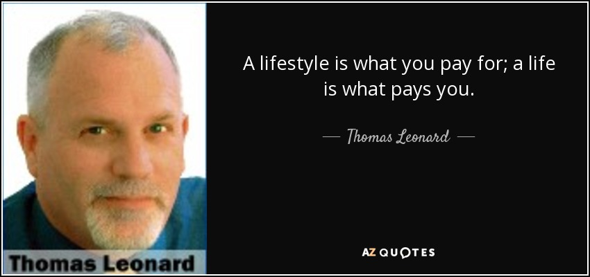 A lifestyle is what you pay for; a life is what pays you. - Thomas Leonard