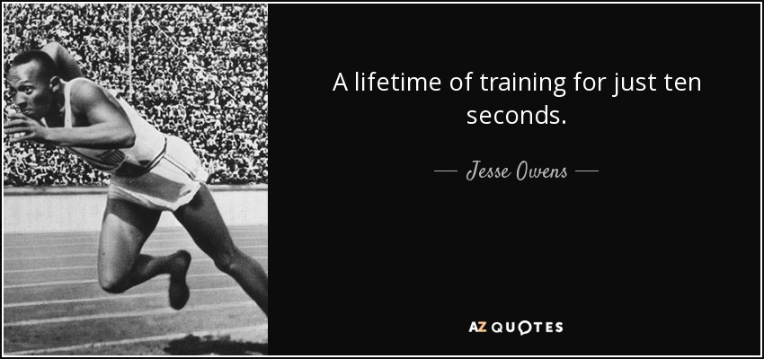 A lifetime of training for just ten seconds. - Jesse Owens