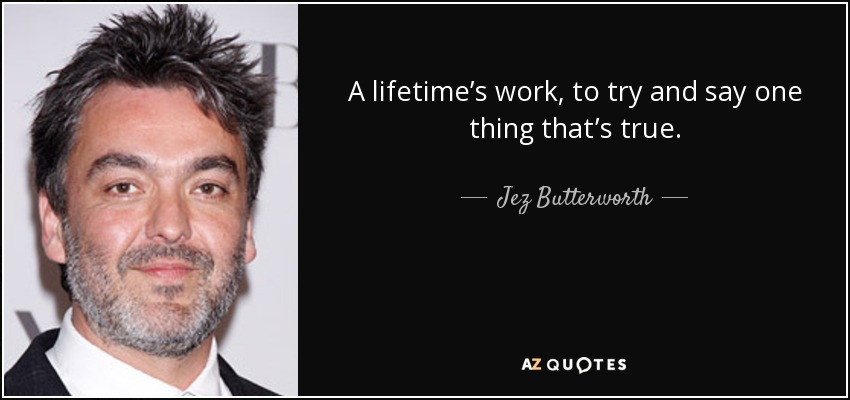 A lifetime's work, to try and say one thing that's true. - Jez Butterworth