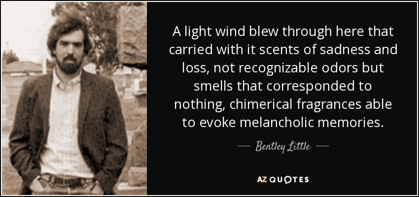 A light wind blew through here that carried with it scents of sadness and loss, not recognizable odors but smells that corresponded to nothing, chimerical fragrances able to evoke melancholic memories. - Bentley Little