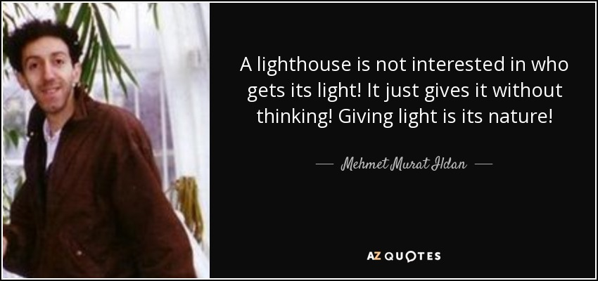 A lighthouse is not interested in who gets its light! It just gives it without thinking! Giving light is its nature! - Mehmet Murat Ildan