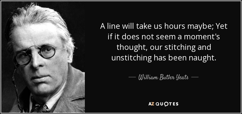 A line will take us hours maybe; Yet if it does not seem a moment's thought, our stitching and unstitching has been naught. - William Butler Yeats