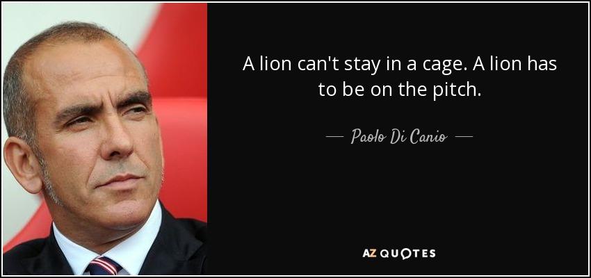 A lion can't stay in a cage. A lion has to be on the pitch. - Paolo Di Canio