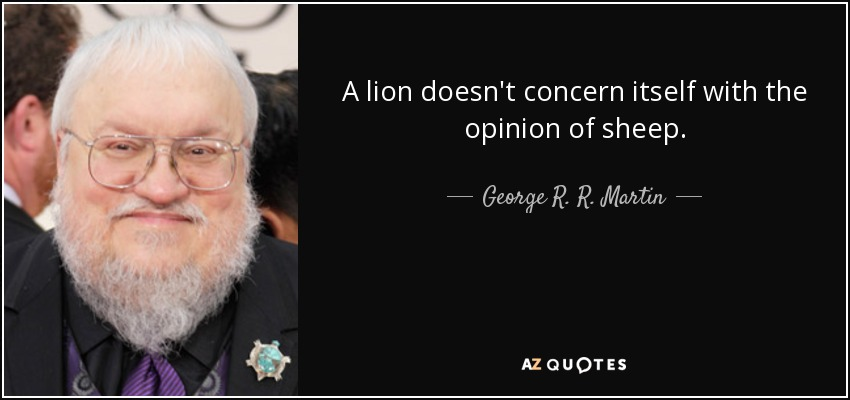 A lion doesn't concern itself with the opinion of sheep. - George R. R. Martin