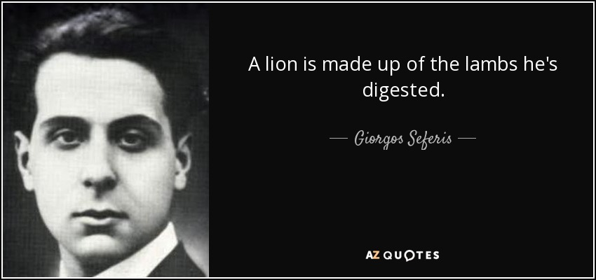 A lion is made up of the lambs he's digested. - Giorgos Seferis