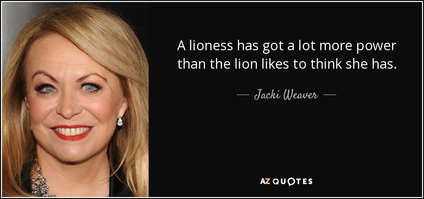 A lioness has got a lot more power than the lion likes to think she has. - Jacki Weaver