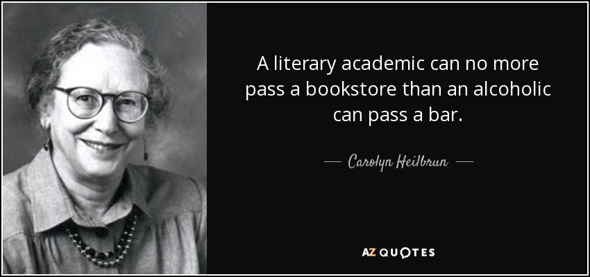 A literary academic can no more pass a bookstore than an alcoholic can pass a bar. - Carolyn Heilbrun