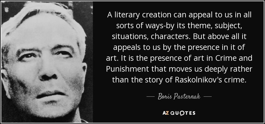 A literary creation can appeal to us in all sorts of ways-by its theme, subject, situations, characters. But above all it appeals to us by the presence in it of art. It is the presence of art in Crime and Punishment that moves us deeply rather than the story of Raskolnikov's crime. - Boris Pasternak