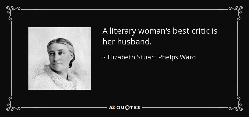 A literary woman's best critic is her husband. - Elizabeth Stuart Phelps Ward