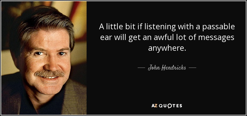 A Little Bit If Listening With Passable Ear Will Get An Awful Lot Of Messages