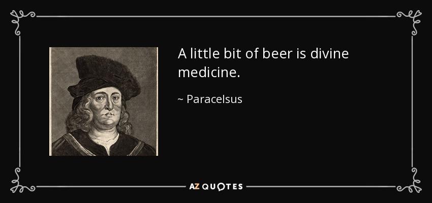 A little bit of beer is divine medicine. - Paracelsus
