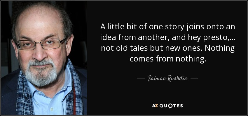 A little bit of one story joins onto an idea from another, and hey presto, . . . not old tales but new ones. Nothing comes from nothing. - Salman Rushdie