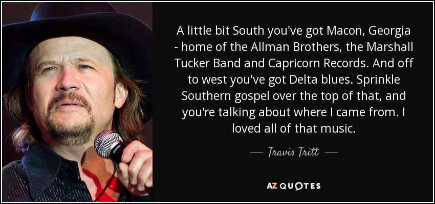A little bit South you've got Macon, Georgia - home of the Allman Brothers, the Marshall Tucker Band and Capricorn Records. And off to west you've got Delta blues. Sprinkle Southern gospel over the top of that, and you're talking about where I came from. I loved all of that music. - Travis Tritt