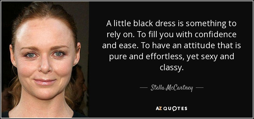 A little black dress is something to rely on. To fill you with confidence and ease. To have an attitude that is pure and effortless, yet sexy and classy. - Stella McCartney