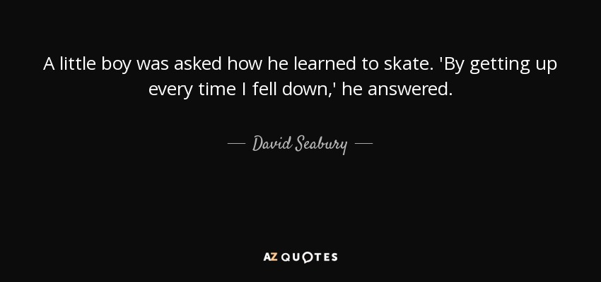A little boy was asked how he learned to skate. 'By getting up every time I fell down,' he answered. - David Seabury