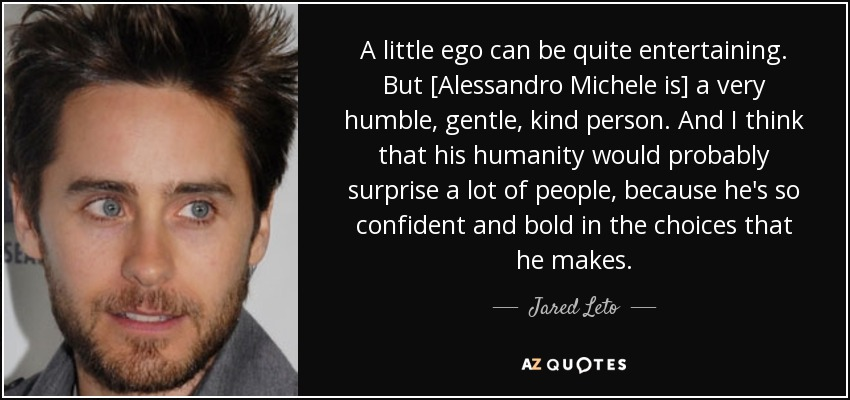 A little ego can be quite entertaining. But [Alessandro Michele is] a very humble, gentle, kind person. And I think that his humanity would probably surprise a lot of people, because he's so confident and bold in the choices that he makes. - Jared Leto