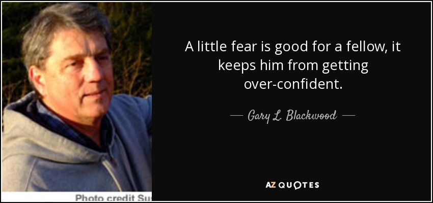 A little fear is good for a fellow, it keeps him from getting over-confident. - Gary L. Blackwood