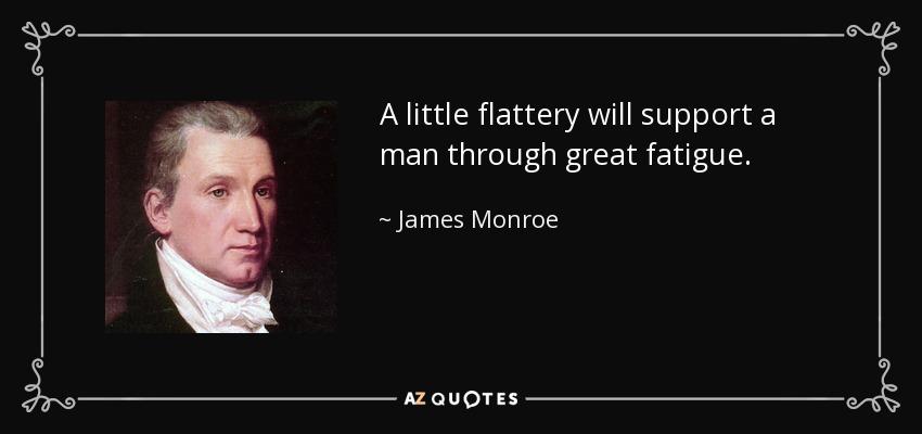 A little flattery will support a man through great fatigue. - James Monroe