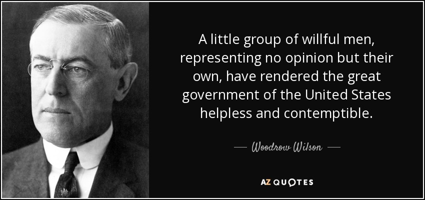 A little group of willful men, representing no opinion but their own, have rendered the great government of the United States helpless and contemptible. - Woodrow Wilson