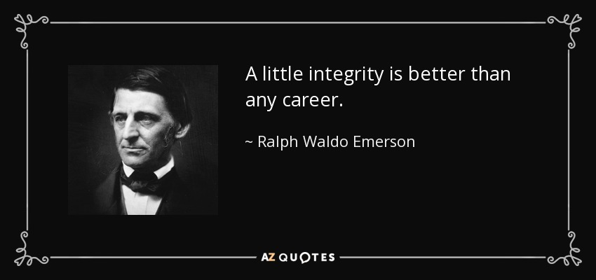 A little integrity is better than any career. - Ralph Waldo Emerson