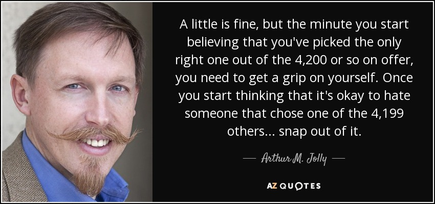 A little is fine, but the minute you start believing that you've picked the only right one out of the 4,200 or so on offer, you need to get a grip on yourself. Once you start thinking that it's okay to hate someone that chose one of the 4,199 others... snap out of it. - Arthur M. Jolly