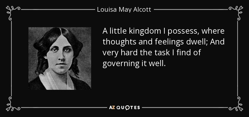 A little kingdom I possess, where thoughts and feelings dwell; And very hard the task I find of governing it well. - Louisa May Alcott