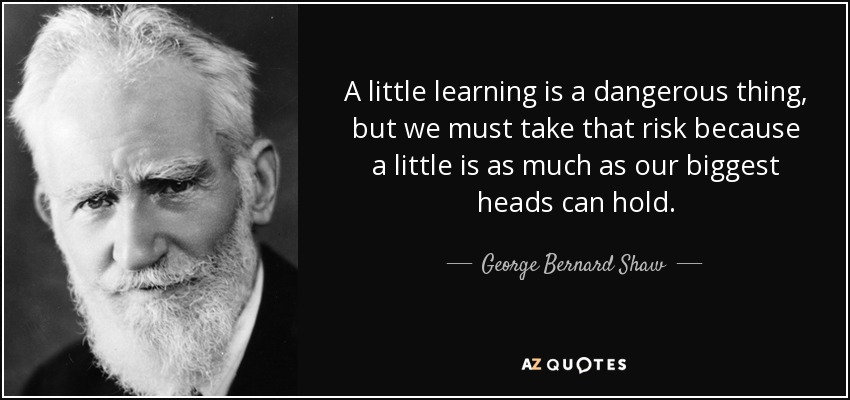 A little learning is a dangerous thing, but we must take that risk because a little is as much as our biggest heads can hold. - George Bernard Shaw