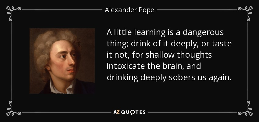 A little learning is a dangerous thing; drink of it deeply, or taste it not, for shallow thoughts intoxicate the brain, and drinking deeply sobers us again. - Alexander Pope