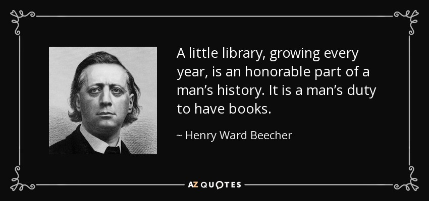 A little library, growing every year, is an honorable part of a man's history. It is a man's duty to have books. - Henry Ward Beecher