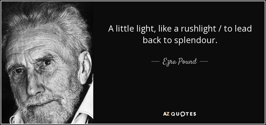 A little light, like a rushlight / to lead back to splendour. - Ezra Pound