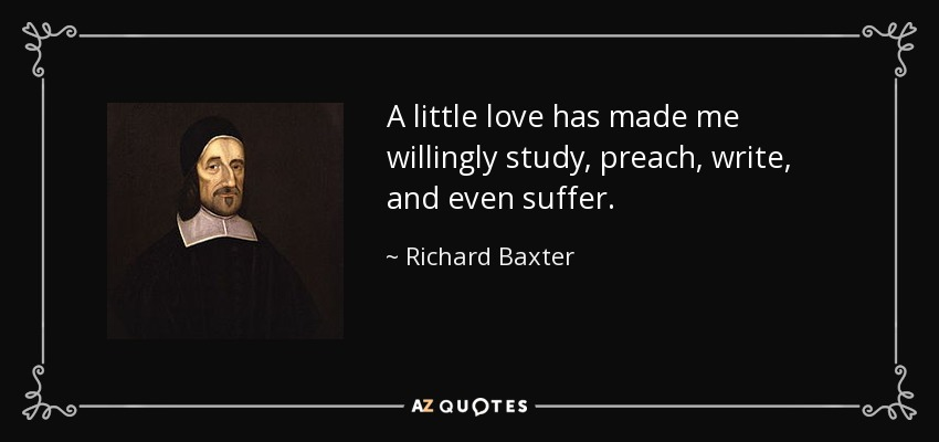 A little love has made me willingly study, preach, write, and even suffer. - Richard Baxter