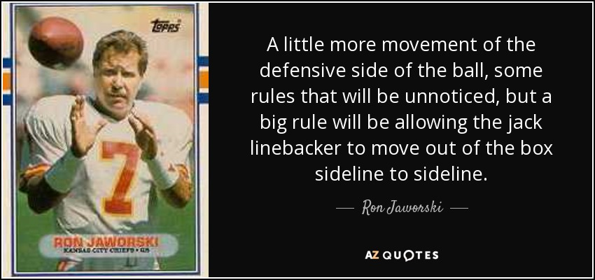 A little more movement of the defensive side of the ball, some rules that will be unnoticed, but a big rule will be allowing the jack linebacker to move out of the box sideline to sideline. - Ron Jaworski