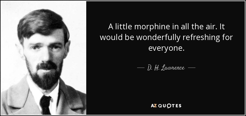 A little morphine in all the air. It would be wonderfully refreshing for everyone. - D. H. Lawrence