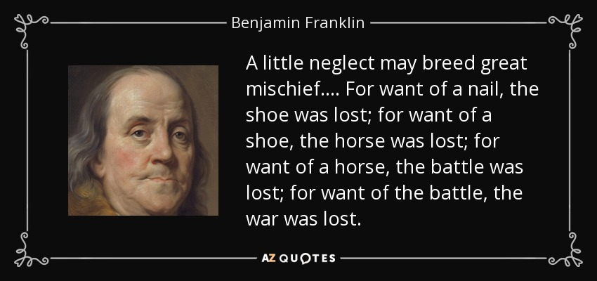 A little neglect may breed great mischief. ... For want of a nail, the shoe was lost; for want of a shoe, the horse was lost; for want of a horse, the battle was lost; for want of the battle, the war was lost. - Benjamin Franklin