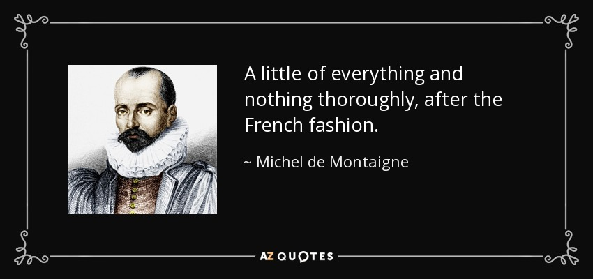 A little of everything and nothing thoroughly, after the French fashion. - Michel de Montaigne