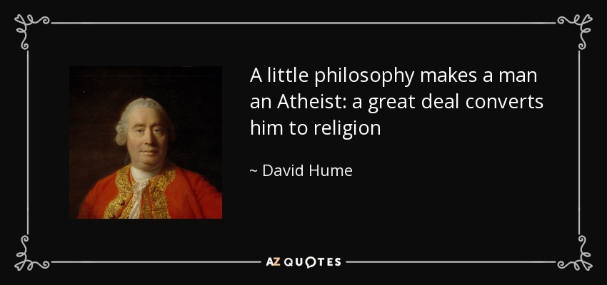 A little philosophy makes a man an Atheist: a great deal converts him to religion - David Hume