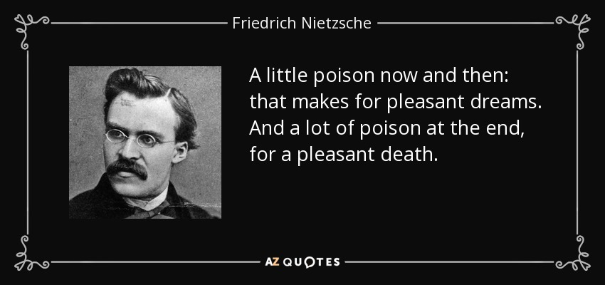 A little poison now and then: that makes for pleasant dreams. And a lot of poison at the end, for a pleasant death. - Friedrich Nietzsche