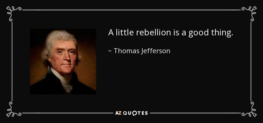 A little rebellion is a good thing. - Thomas Jefferson