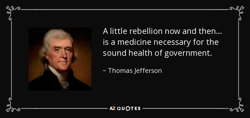 A little rebellion now and then... is a medicine necessary for the sound health of government. - Thomas Jefferson