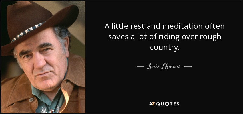 A little rest and meditation often saves a lot of riding over rough country. - Louis L'Amour