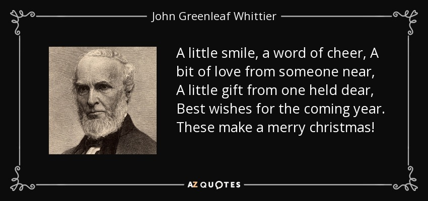 A little smile, a word of cheer, A bit of love from someone near, A little gift from one held dear, Best wishes for the coming year. These make a merry christmas! - John Greenleaf Whittier