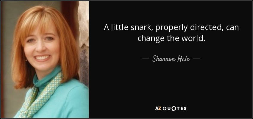A little snark, properly directed, can change the world. - Shannon Hale