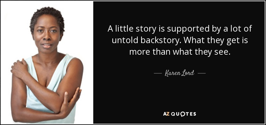 A little story is supported by a lot of untold backstory. What they get is more than what they see. - Karen Lord