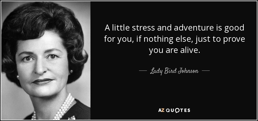 You Have Nothing To Prove Quotes: Lady Bird Johnson Quote: A Little Stress And Adventure Is