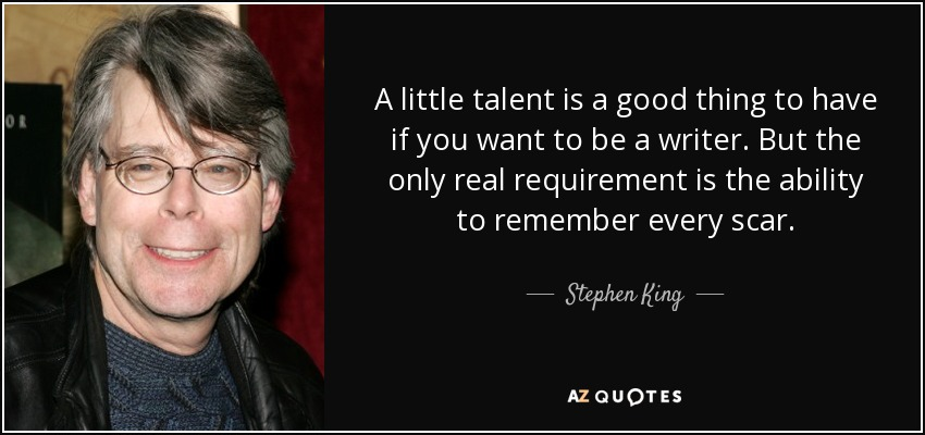 A little talent is a good thing to have if you want to be a writer. But the only real requirement is the ability to remember every scar. - Stephen King